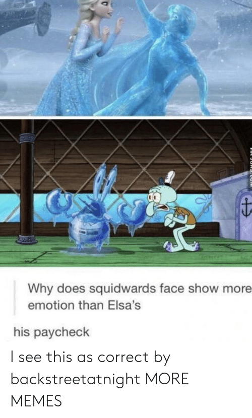 paycheck: Why does squidwards face show more  emotion than Elsa's  his paycheck I see this as correct by backstreetatnight MORE MEMES