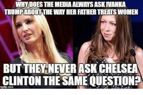 Chelsea, Chelsea Clinton, and Memes: WHY DOES THE MEDIA ALWAYS ASK INANKA  TRUMPABOUTTHE WAY HER FATHER TREATS WOMEN  BUT THEYNEVERASK CHELSEA  CLINTON THE SAME QUESTION