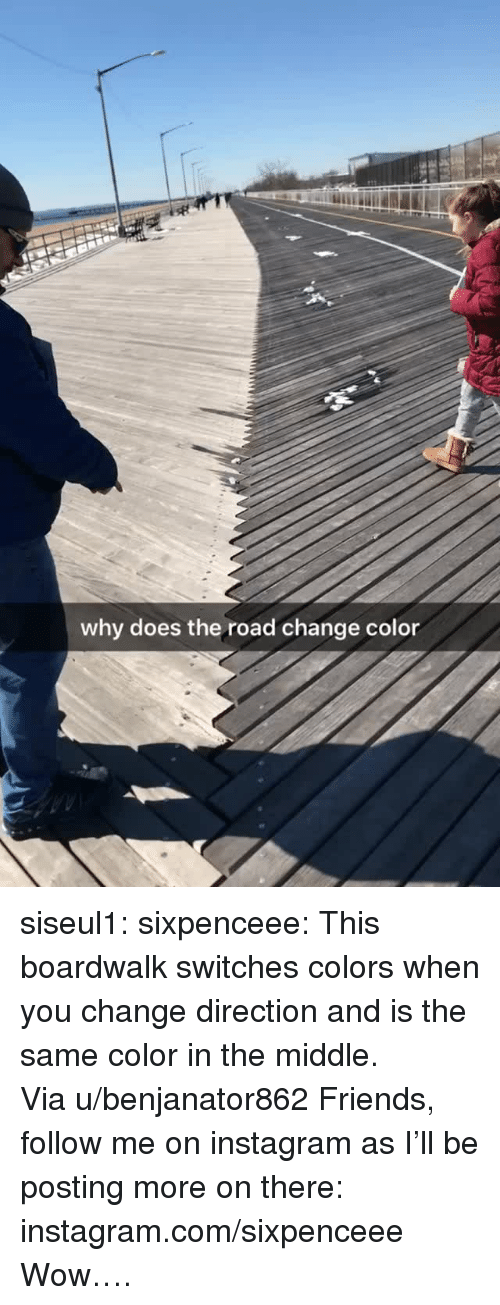 chilled: why does the road change color siseul1: sixpenceee:  This boardwalk switches colors when you change direction and is the same color in the middle. Viau/benjanator862 Friends, follow me on instagram as I'll be posting more on there: instagram.com/sixpenceee   Wow….