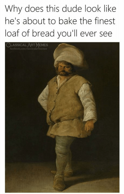 Dude, Facebook, and Memes: Why does this dude look like  he's about to bake the finest  loaf of bread you'll ever see  CLASSICAL ART MEMES  facebook.com/classicalartimemes