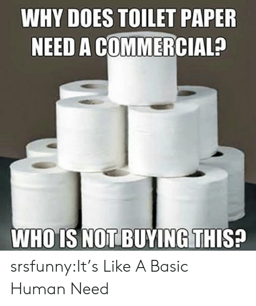 whois: WHY DOES TOILET PAPER  NEED A COMMERCIAL?  WHOIS NOT BUYING THIS! srsfunny:It's Like A Basic Human Need