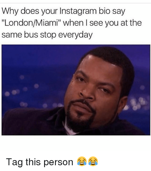 "Funny, Instagram, and London: Why does your Instagram bio say  ""London/Miami"" when I see you at the  same bus stop everyday Tag this person 😂😂"