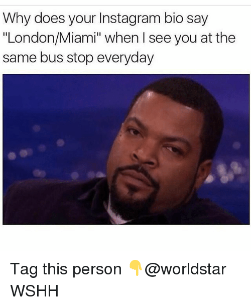 "Instagram, Memes, and Worldstar: Why does your Instagram bio say  ""London/Miami"" when I see you at the  same bus stop everyday Tag this person 👇@worldstar WSHH"