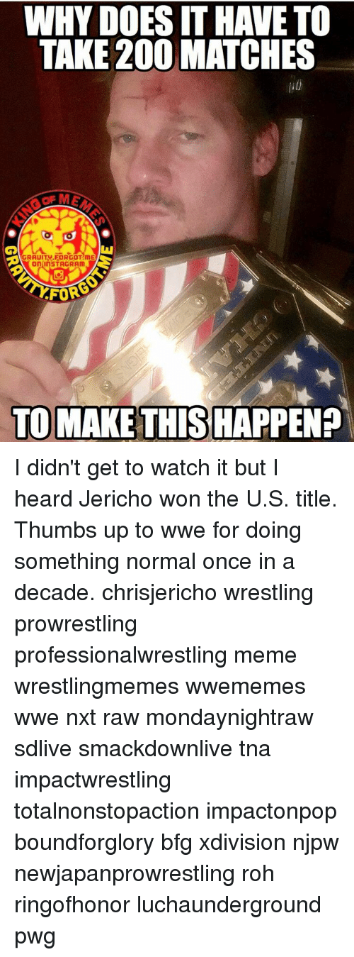 thumb ups: WHY DOESITHAVETO  TAKE 200 MATCHES  on InSTAGRAm  FOR  TO MAKE THIS HAPPEN? I didn't get to watch it but I heard Jericho won the U.S. title. Thumbs up to wwe for doing something normal once in a decade. chrisjericho wrestling prowrestling professionalwrestling meme wrestlingmemes wwememes wwe nxt raw mondaynightraw sdlive smackdownlive tna impactwrestling totalnonstopaction impactonpop boundforglory bfg xdivision njpw newjapanprowrestling roh ringofhonor luchaunderground pwg