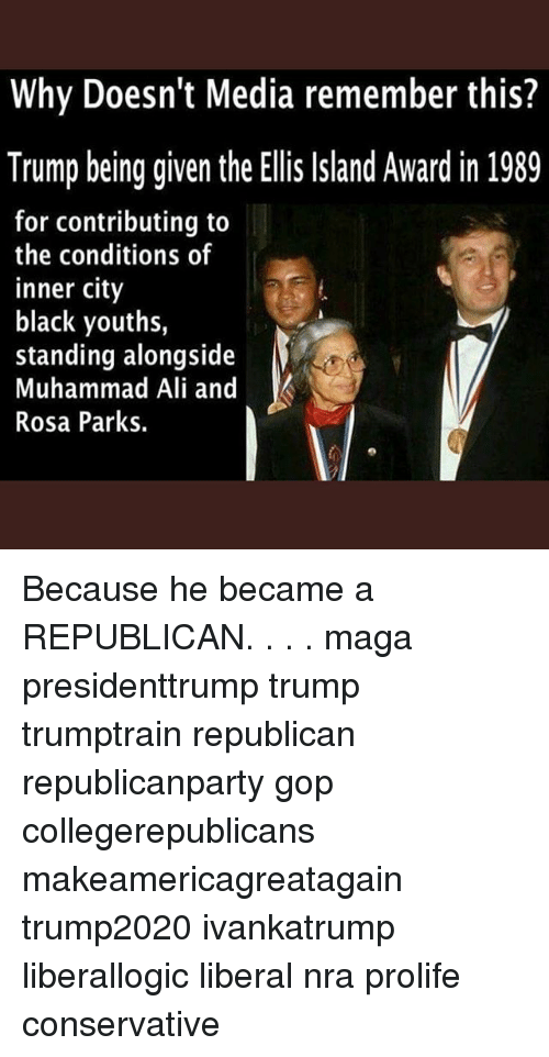 Rosas: Why Doesn't Media remember this?  Trump being given the Ellis Island Award in 1989  for contributing to  the conditions of  inner city  black youths,  standing alongside  Muhammad Ali and  Rosa Parks. Because he became a REPUBLICAN. . . . maga presidenttrump trump trumptrain republican republicanparty gop collegerepublicans makeamericagreatagain trump2020 ivankatrump liberallogic liberal nra prolife conservative