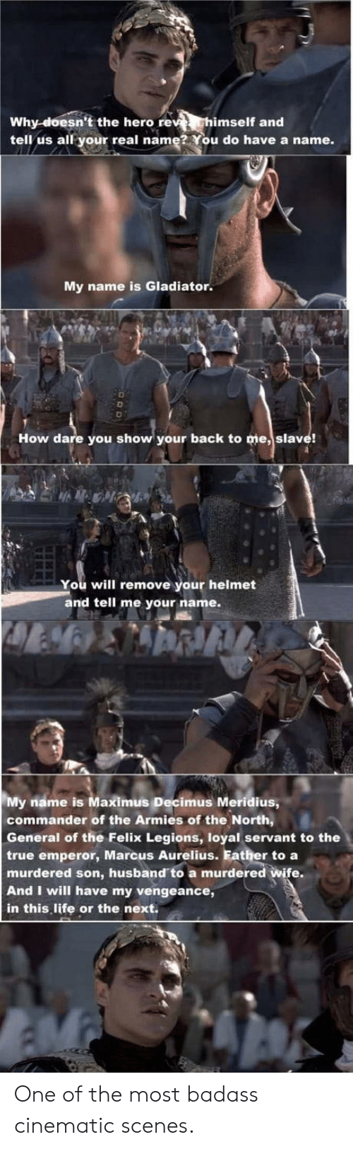 Maximus: Why-doesn't the hero re  tell us all your real name2 You do have a name.  imself and  My name is Gladiator.  How dare you show your back to me, slave!  You will remove your helmet  and tell me your name.  My name is Maximus Decimus Meridius  commander of the Armies of the North,  General of the Felix Legions, loyal servant to the  true emperor, Marcus Aurelius. Father to a  murdered son, husband to a murdered wife.  And I will have my vengeance,  in this life or the next. One of the most badass cinematic scenes.