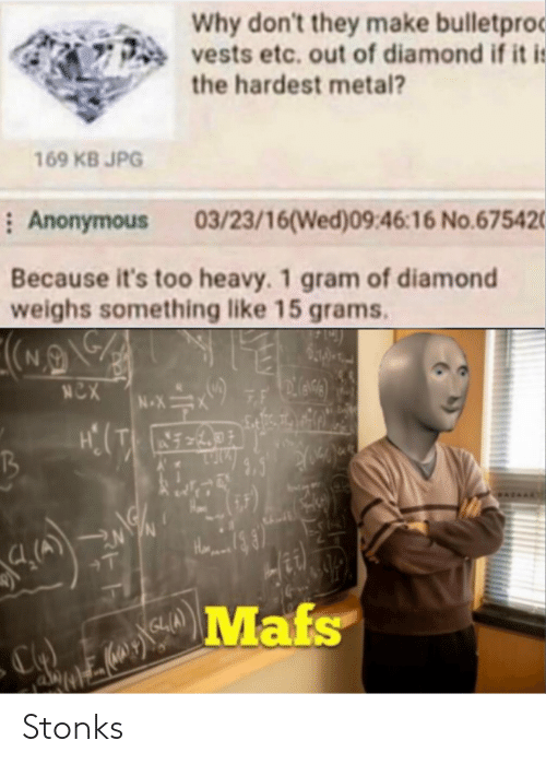 Anonymous: Why don't they make bulletproc  vests etc. out of diamond if it i:  the hardest metal?  169 KB JPG  : Anonymous  03/23/16(Wed)09:46:16 No.675420  Because it's too heavy. 1 gram of diamond  weighs something like 15 grams.  NCX  7F  N-X  +T  Mafs Stonks