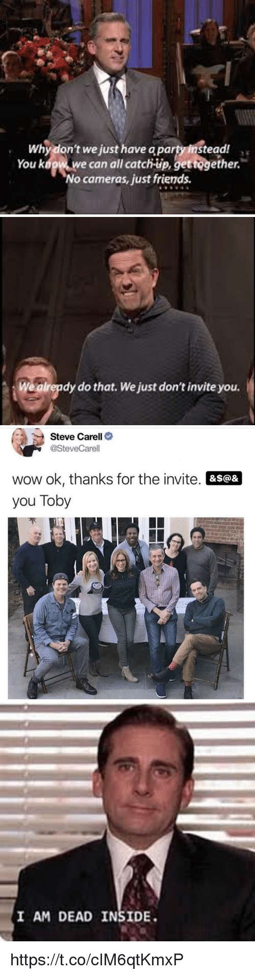 Friends, Memes, and Party: Why don't we just have a party instead  You kogw w  e can all catch-up, gettogether.  No cameras, just friends   Wealrepdy do that. We just don't invite you.   Steve Carell>  @SteveCarell  wow ok, thanks for the invite. &s@&  you Toby   I AM DEAD INSIDE https://t.co/cIM6qtKmxP