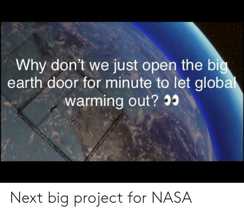 Nasa, Earth, and Next: Why don't we just open the bi  earth door for minute to let globa  warming out? 0 Next big project for NASA