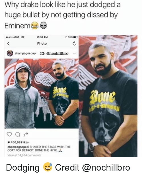 Dodged: Why drake look like he just dodged a  huge bullet by not getting dissed by  Eminem  ·.. o AT&T  LTE  0:39 PM  イ50%  Photo  champagnepapi IG: nochtllbro  460,691 likes  champagnepapi SHARED THE STAGE WITH THE  GOAT FOR DETROIT. DONE THE HYPE.  View all 14,854 comments Dodging 😅 Credit @nochillbro