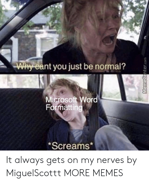 Dank, Memes, and Microsoft: Why eant you just be normal?  Microsoft Wor  Formatting  Screams* It always gets on my nerves by MiguelScottt MORE MEMES
