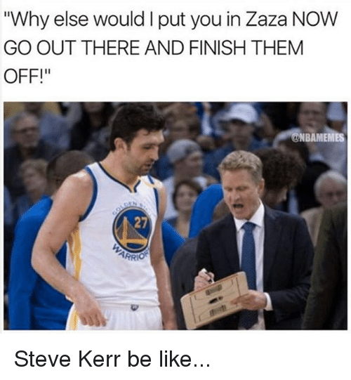 "Steve Kerr: ""Why else would I put you in Zaza NOW  GO OUT THERE AND FINISH THEM  OFF!  NBAMEMES  27  PR Steve Kerr be like..."