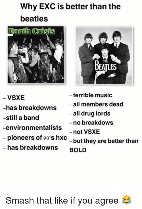drug lords: Why EXC is better than the  beatles  arth Crisis  BEATLES  terrible music  VSXE  all members dead  has breakdowns  all drug lords  -still a band  no breakdows  -environmentalists  not VSXE  pioneers of 90's hxc  but they are better than  has breakdowns  BOLD Smash that like if you agree 😂