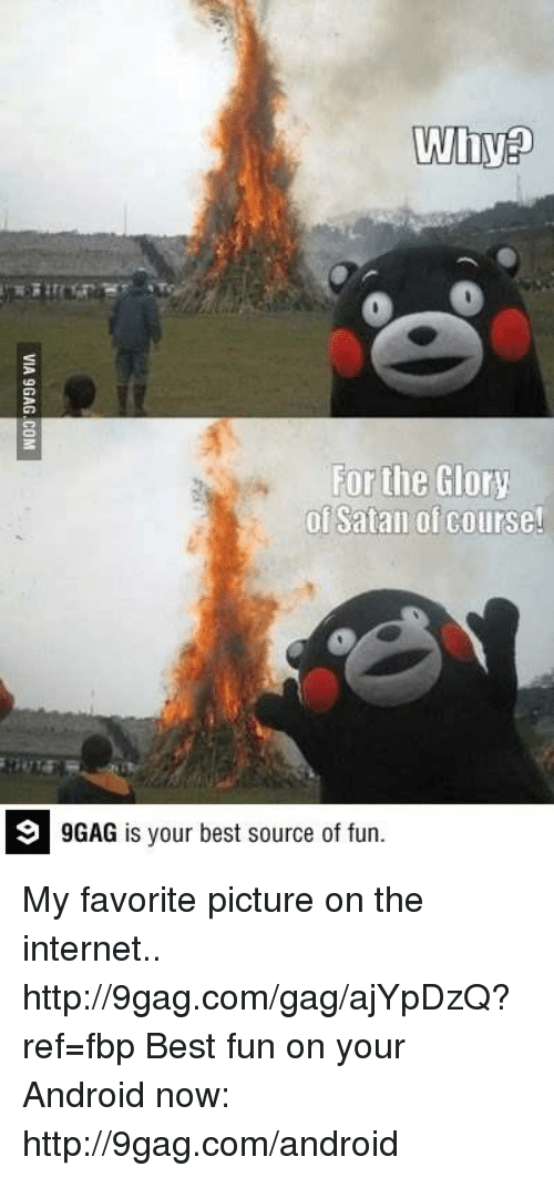 9gag, Android, and Dank: Why  For the Glory  of Satan of course!  9 GAG is your best source of fun. My favorite picture on the internet..