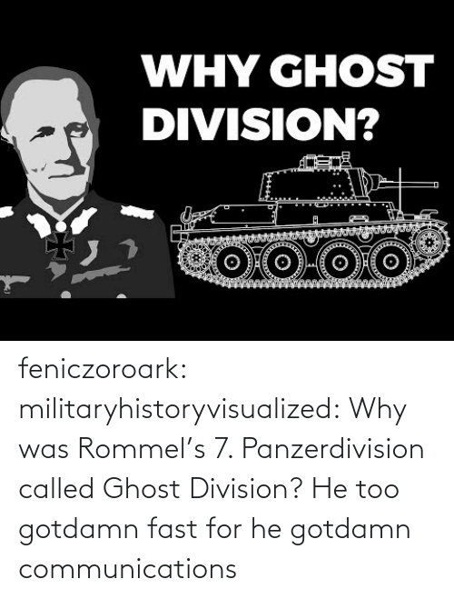Liking: WHY GHOST  DIVISION? feniczoroark:  militaryhistoryvisualized:   Why was Rommel's 7. Panzerdivision called Ghost Division?   He too gotdamn fast for he gotdamn communications