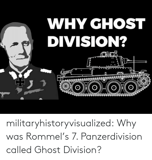 called: WHY GHOST  DIVISION? militaryhistoryvisualized:   Why was Rommel's 7. Panzerdivision called Ghost Division?