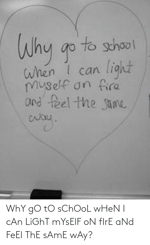go to school: WhY gO tO sChOoL wHeN I cAn LiGhT mYsElF oN fIrE aNd FeEl ThE sAmE wAy?
