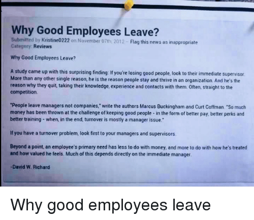 """Buckingham: Why Good Employees Leave?  Submitted by Kristine0222 on November 07th 2012- Flag this news as inappropriate  Category Reviews  Why Good Employees Leave?  A study came up with this surprising finding: If you're losing good people, look to their immediate supervisor  More than any other single reason, he is the reason people stay and thrive in an organization. And he's the  reason why they quit, taking their knowledge, experience and contacts with them. Often, straight to the  competition  People leave managers not companies,"""" write the authors Marcus Buckingham and Curt Coffman. """"So much  money has been thrown at the challenge of keeping good people- in the form of better pay, better perks ancd  better training- when, in the end, turnover is mostly a manager issue.  If you have a turnover problem, look first to your managers and supervisors  Beyond a point, an employee's primary need has less to do with money, and more to do with how he's treated  and how valued he feels. Much of this depends directly on the immediate manager  David W. Richard <p>Why good employees leave</p>"""