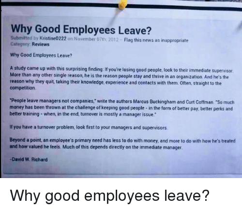 """Buckingham: Why Good Employees Leave?  Submitted by Kristine0222 on November 07th 2012- Flag this news as inappropriate  Category Reviews  Why Good Employees Leave?  A study came up with this surprising finding: If you're losing good people, look to their immediate supervisor  More than any other single reason, he is the reason people stay and thrive in an organization. And he's the  reason why they quit, taking their knowledge, experience and contacts with them. Often, straight to the  competition  People leave managers not companies,"""" write the authors Marcus Buckingham and Curt Coffman. """"So much  money has been thrown at the challenge of keeping good people- in the form of better pay, better perks ancd  better training- when, in the end, turnover is mostly a manager issue.  If you have a turnover problem, look first to your managers and supervisors  Beyond a point, an employee's primary need has less to do with money, and more to do with how he's treated  and how valued he feels. Much of this depends directly on the immediate manager  David W. Richard <p>Why good employees leave?</p>"""