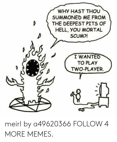 Dank, Memes, and Reddit: WHY HAST THOU  SUMMONED ME FROM  THE DEEPEST PITS OF  HELL, YOU MORTAL  SCUM?!  I WANTED  TO PLAY  TWO-PLAYER meirl by a49620366 FOLLOW 4 MORE MEMES.