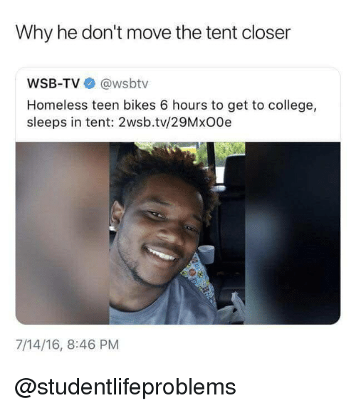College, Homeless, and Tumblr: Why he don't move the tent closer  WSB-TV @wsbtv  Homeless teen bikes 6 hours to get to college,  sleeps in tent: 2wsb.tv/29MxO0e  7/14/16, 8:46 PM @studentlifeproblems