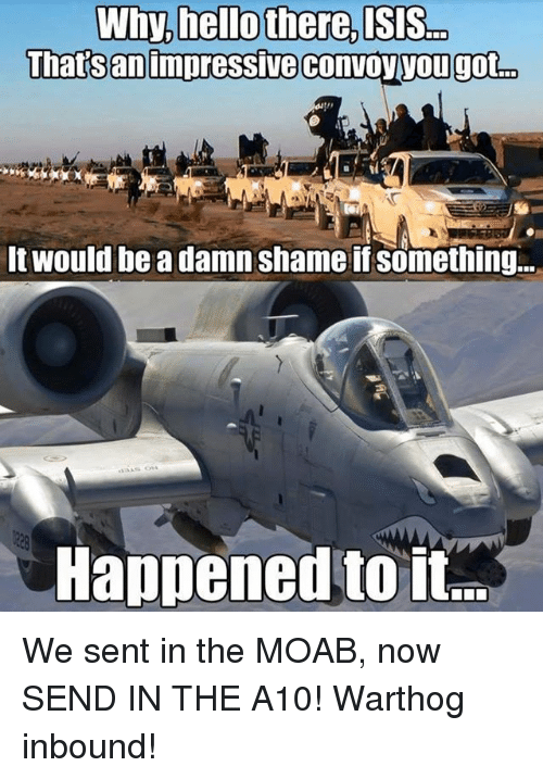 a10 warthog: Why, hello there, ISIS  Thatsan impressive convoy yougot  o  It would be a damn shame if something...  Happened to it We sent in the MOAB, now SEND IN THE A10!   Warthog inbound!