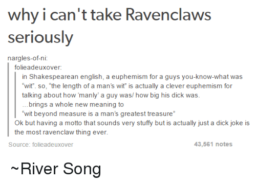"""Stuffies: why i can't take Ravenclaws  seriously  nargles-ofni  folieadeux over:  in Shakespearean english, a euphemism for a guys you-know-what was  wit so, the length of a man's wit is actually a clever euphemism for  talking about how manly' a guy was/ how big his dick was  brings a whole new meaning to  """"wit beyond measure is a man's greatest treasure""""  Ok but having a motto that sounds very stuffy but is actually just a dick joke is  the most ravenclaw thing ever  43,561 notes  Source: folie adeuxover ~River Song"""