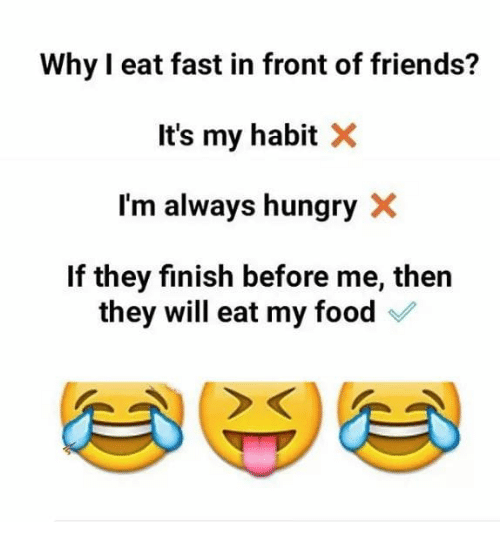 Food, Friends, and Hungry: Why I eat fast in front of friends?  It's my habit X  I'm always hungry X  If they finish before me, ther  they will eat my food