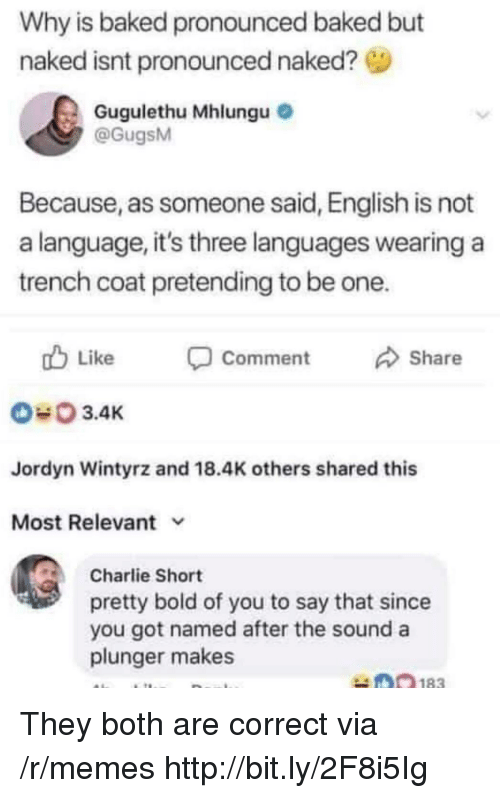 Jordyn: Why is baked pronounced baked but  naked isnt pronounced naked?  Gugulethu Mhlungu  @GugsM  Because, as someone said, English is not  a language, it's three languages wearing a  trench coat pretending to be one.  Like  Comment  Share  3.4K  Jordyn Wintyrz and 18.4K others shared this  Most Relevant v  Charlie Short  pretty bold of you to say that since  you got named after the sound a  plunger makes They both are correct via /r/memes http://bit.ly/2F8i5Ig