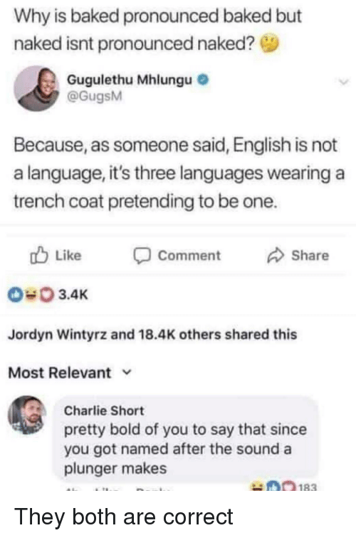 Jordyn: Why is baked pronounced baked but  naked isnt pronounced naked?  Gugulethu Mhlungu  @GugsM  Because, as someone said, English is not  a language, it's three languages wearing a  trench coat pretending to be one.  Like  Comment  Share  3.4K  Jordyn Wintyrz and 18.4K others shared this  Most Relevant v  Charlie Short  pretty bold of you to say that since  you got named after the sound a  plunger makes They both are correct