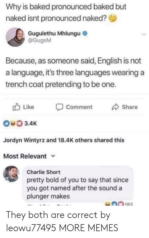 Jordyn: Why is baked pronounced baked but  naked isnt pronounced naked?  Gugulethu Mhlungu  @GugsM  Because, as someone said, English is not  a language, it's three languages wearing a  trench coat pretending to be one.  Like  Comment  Share  3.4K  Jordyn Wintyrz and 18.4K others shared this  Most Relevant v  Charlie Short  pretty bold of you to say that since  you got named after the sound a  plunger makes They both are correct by leowu77495 MORE MEMES