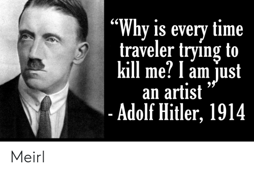 "Adolf: ""Why is every time  traveler trying to  kill me? l am just  an artist  - Adolf Hitler, 1914 Meirl"