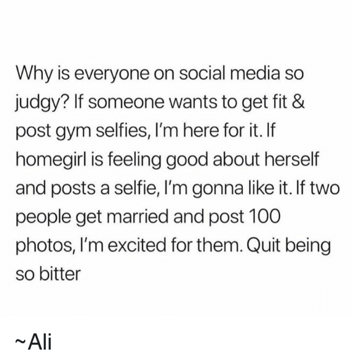 Ali, Anaconda, and Gym: Why is everyone on social media so  judgy? If someone wants to get fit &  post gym selfies, I'm here for it. If  homegirl is feeling good about herself  and posts a selfie, I'm gonna like it. If two  people get married and post 100  photos, I'm excited for them. Quit being  so bitter ~Ali
