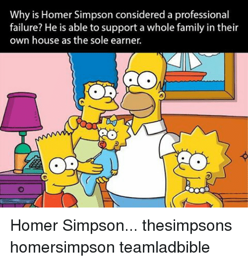 Homer Simpson, Memes, and Homer: Why is Homer Simpson considered a professional  failure? He is able to support a whole family in their  own house as the sole earner. Homer Simpson... thesimpsons homersimpson teamladbible