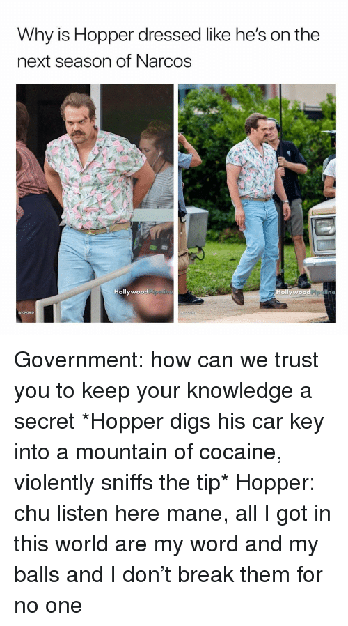 Narcos: Why is Hopper dressed like he's on the  next season of Narcos  Hollywood  odPipelin  Hollywood Pipeline  BACKGRID Government: how can we trust you to keep your knowledge a secret *Hopper digs his car key into a mountain of cocaine, violently sniffs the tip* Hopper: chu listen here mane, all I got in this world are my word and my balls and I don't break them for no one