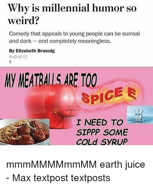 Juice, Memes, and Weird: Why is millennial humor so  weird?  Comedy that appeals to young people can be surreal  and dark- and completely meaningless  By Ellzabeth Bruenlg  August 11  NV MEATRALL.S.ARE TOO  SPICE  I NEED TO  SIPPP SOME  COLd SYRUP mmmMMMMmmMM earth juice - Max textpost textposts