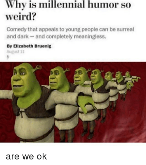 Memes, Weird, and Comedy: Why is millennial humor so  weird?  Comedy that appeals to young people can be surreal  and dark-and completely meaningless.  By Elizabeth Bruenig  August 11 are we ok