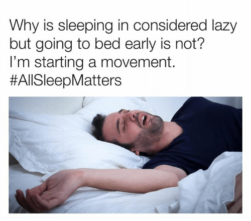 Going To Bed: Why is sleeping in considered lazy  but going to bed early is not?  I'm starting a movement.