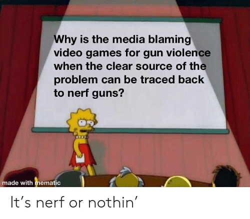 Guns, Video Games, and Games: Why is the media blaming  video games for gun violence  when the clear source of the  problem can be traced back  to nerf guns?  made with mematic It's nerf or nothin'