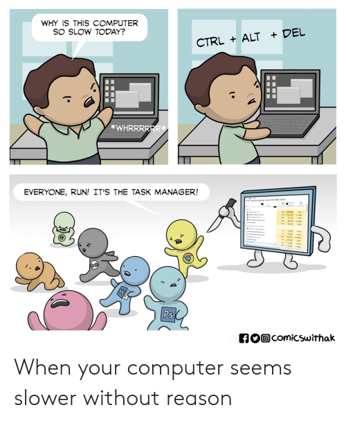 Run, Computer, and Today: WHY IS THIS COMPUTER  SO SLOW TODAY?  CTRL ALT + DEL  *WHRRRRRR  EVERYONE, RUN! IT'S THE TASK MANAGER!  Ps When your computer seems slower without reason