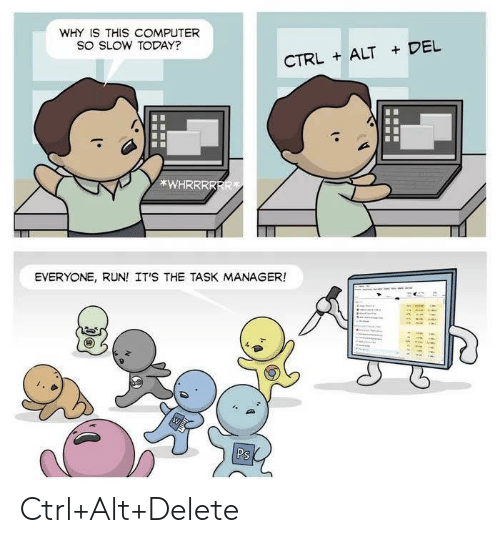 Del: WHY IS THIS COMPUTER  SO SLOW TODAY?  CTRLALT DEL  *WHRRRRRR  EVERYONE, RUN! IT'S THE TASK MANAGER!  Ps Ctrl+Alt+Delete