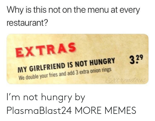 Dank, Hungry, and Memes: Why is this not on the menu at every  restaurant?  EXTRAS  329  MY GIRLFRIEND IS NOT HUNGRY  We double your fries and add 3 extra onion rings I'm not hungry by PlasmaBlast24 MORE MEMES