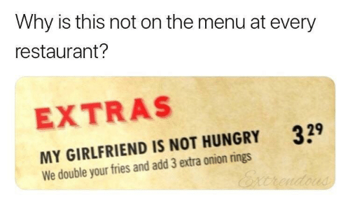 Hungry, Onion, and Restaurant: Why is this not on the menu at every  restaurant?  EXTRAS  329  MY GIRLFRIEND IS NOT HUNGRY  We double your fries and add 3 extra onion rings  Excrendous