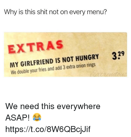 extras: Why is this shit not on every menu?  EXTRAS  329  MY GIRLFRIEND IS NOT HUNGRY  We double your fries and add 3 extra onion rings We need this everywhere ASAP! 😂 https://t.co/8W6QBcjJif