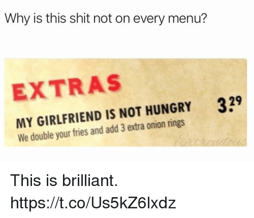 Funny, Hungry, and Shit: Why is this shit not on every menu?  EXTRAS  329  MY GIRLFRIEND IS NOT HUNGRY  We double your fries and add 3 extra onion rings This is brilliant. https://t.co/Us5kZ6lxdz