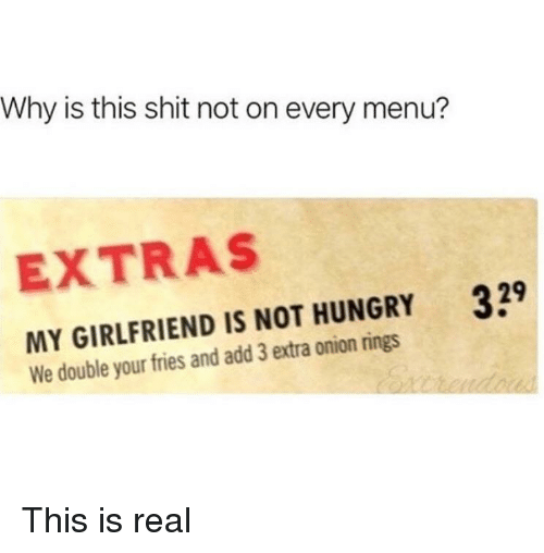 Hungry, Shit, and Onion: Why is this shit not on every menu?  EXTRAS  329  MY GIRLFRIEND IS NOT HUNGRY  We double your fries and add 3 extra onion rings This is real