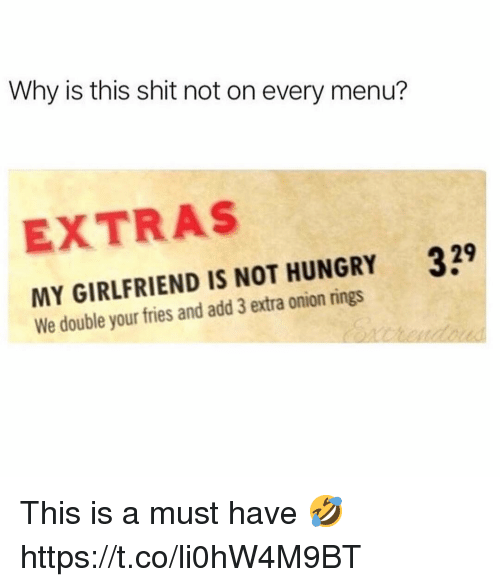 extras: Why is this shit not on every menu?  EXTRAS  339  MY GIRLFRIEND IS NOT HUNGRY  We double your fries and add 3 extra onion rings This is a must have 🤣 https://t.co/li0hW4M9BT