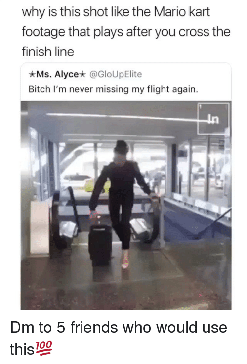 Bitch, Finish Line, and Friends: why is this shot like the Mario kart  footage that plays after you cross the  finish line  Ms. Alycex @GloUpElite  Bitch I'm never missing my flight again. Dm to 5 friends who would use this💯