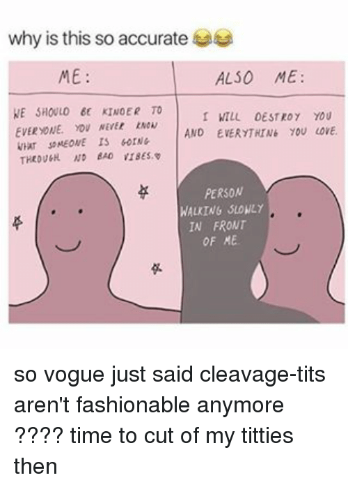 Cleavag: why is this so accurate  ALSO ME:  ME  NE SHOULO EE KINOER TO  WILL DESTROY YOU  EVERYONE, YOU NEVER  AND EVERYTNINE YOU LOVE.  WHur soMEONE IS 60rNG  PERSON  WALKING SLOWLY  IN FRONT  OF ME. so vogue just said cleavage-tits aren't fashionable anymore ???? time to cut of my titties then