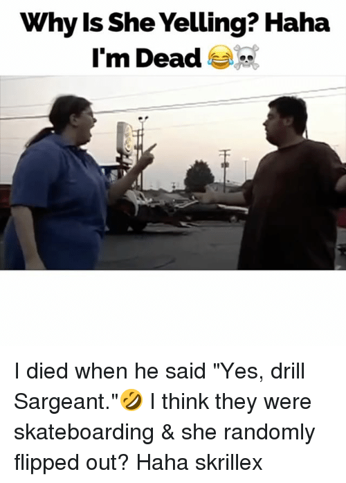 "Dieded: Why ls She Yelling? Haha  I'm Dead I died when he said ""Yes, drill Sargeant.""🤣 I think they were skateboarding & she randomly flipped out? Haha skrillex"